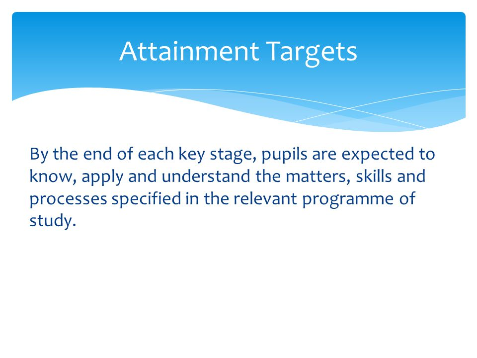 By the end of each key stage, pupils are expected to know, apply and understand the matters, skills and processes specified in the relevant programme of study.