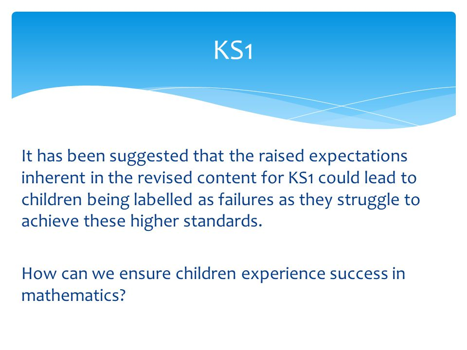 It has been suggested that the raised expectations inherent in the revised content for KS1 could lead to children being labelled as failures as they struggle to achieve these higher standards.