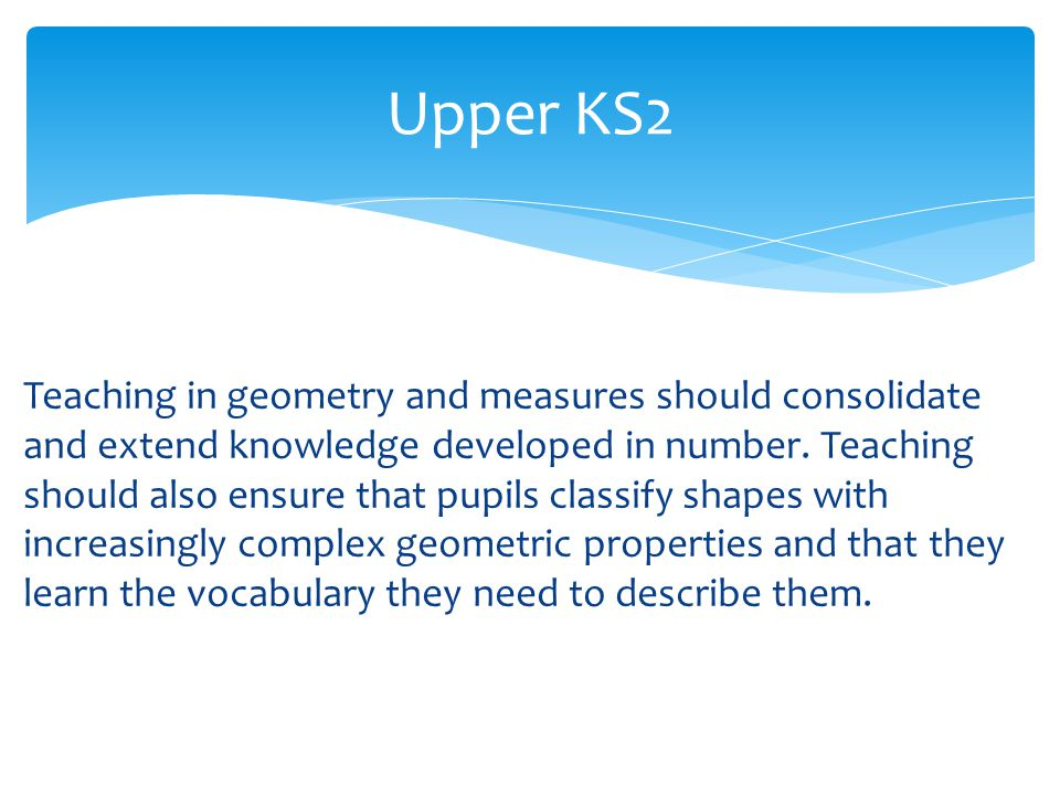 Upper KS2 Teaching in geometry and measures should consolidate and extend knowledge developed in number.