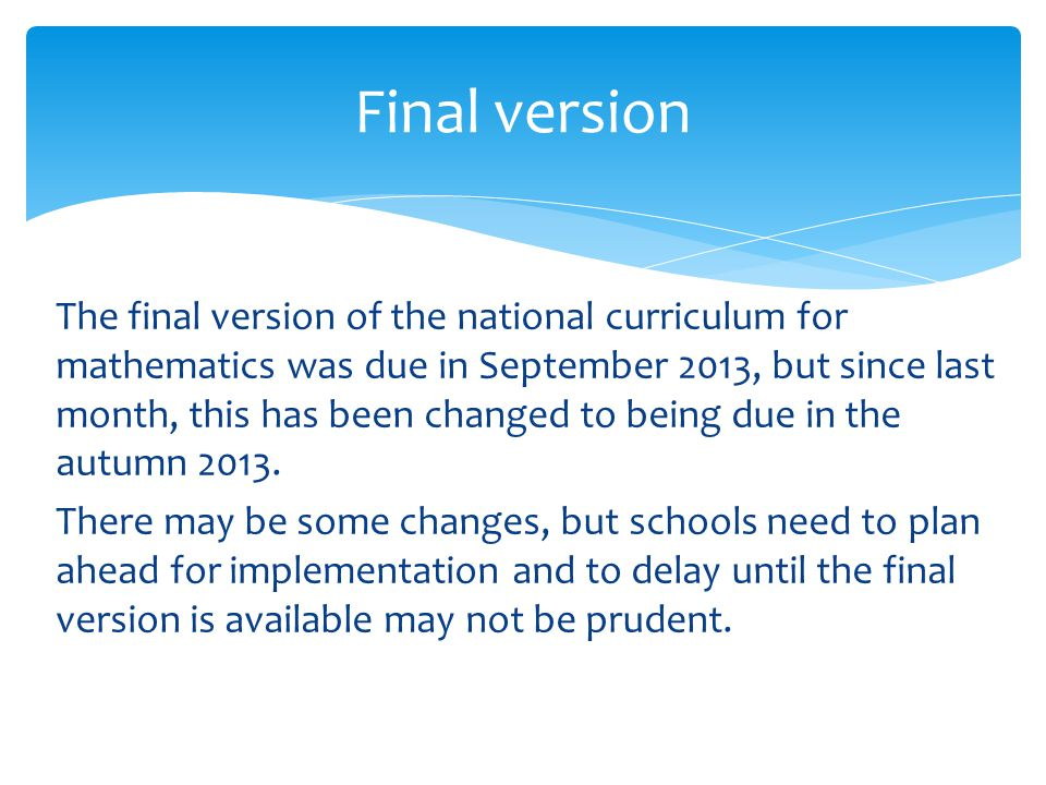 The final version of the national curriculum for mathematics was due in September 2013, but since last month, this has been changed to being due in the autumn 2013.