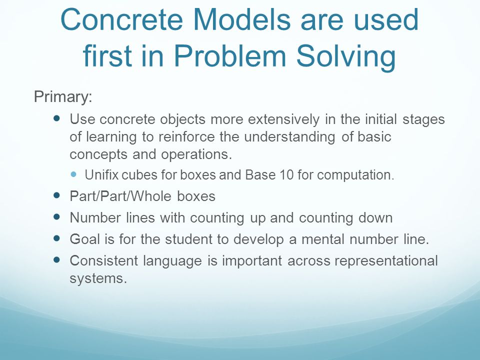 Concrete Models are used first in Problem Solving Primary: Use concrete objects more extensively in the initial stages of learning to reinforce the understanding of basic concepts and operations.