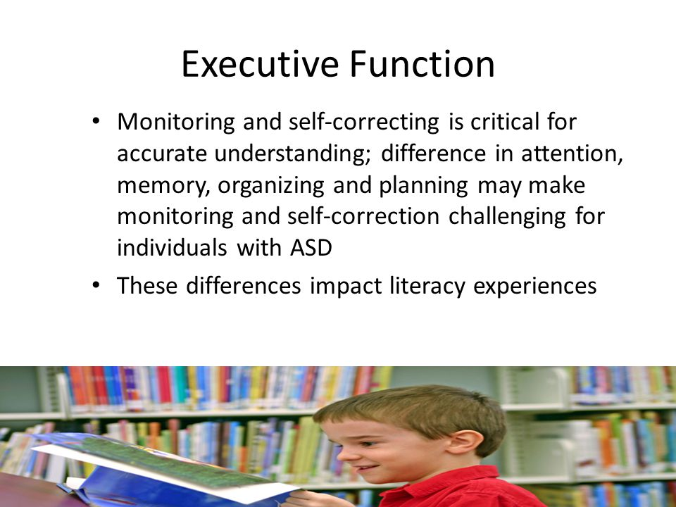 Executive Function Monitoring and self-correcting is critical for accurate understanding; difference in attention, memory, organizing and planning may make monitoring and self-correction challenging for individuals with ASD These differences impact literacy experiences