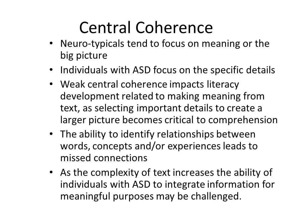 Central Coherence Neuro-typicals tend to focus on meaning or the big picture Individuals with ASD focus on the specific details Weak central coherence impacts literacy development related to making meaning from text, as selecting important details to create a larger picture becomes critical to comprehension The ability to identify relationships between words, concepts and/or experiences leads to missed connections As the complexity of text increases the ability of individuals with ASD to integrate information for meaningful purposes may be challenged.