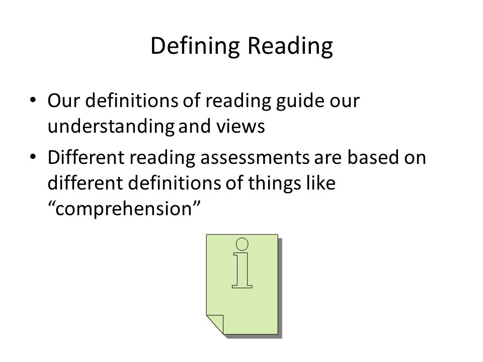 Defining Reading Our definitions of reading guide our understanding and views Different reading assessments are based on different definitions of things like comprehension
