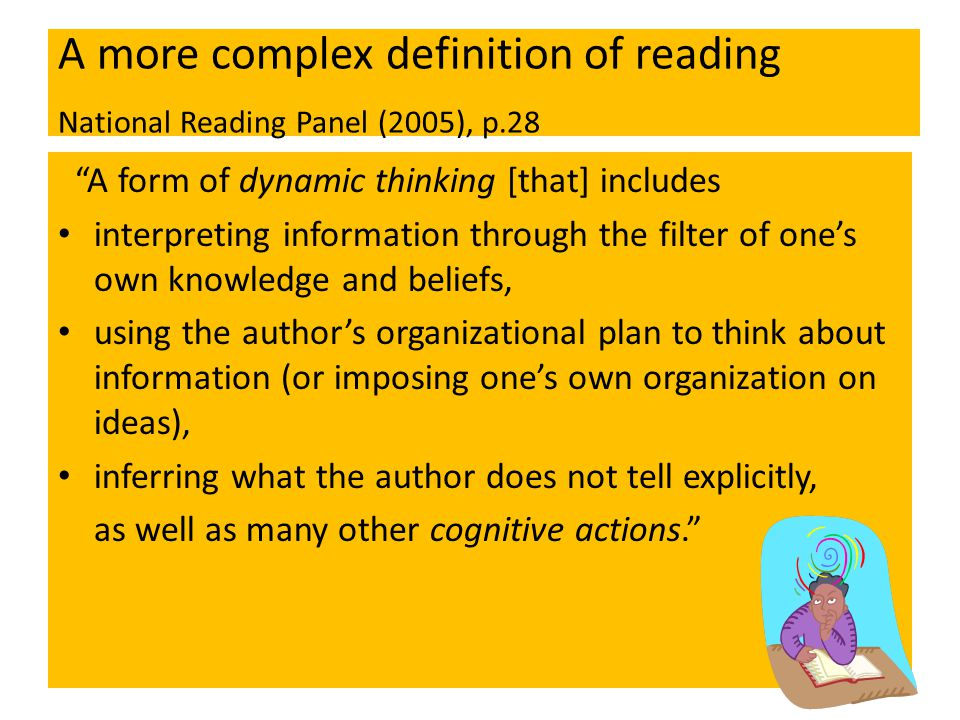 A more complex definition of reading National Reading Panel (2005), p.28 A form of dynamic thinking [that] includes interpreting information through the filter of one's own knowledge and beliefs, using the author's organizational plan to think about information (or imposing one's own organization on ideas), inferring what the author does not tell explicitly, as well as many other cognitive actions.