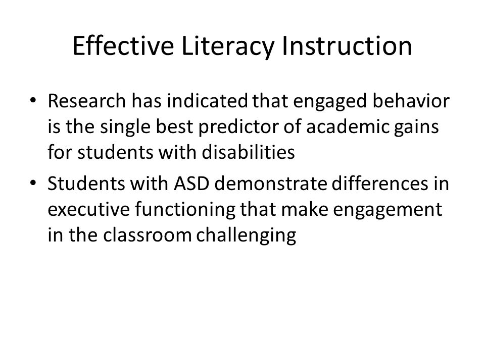 Effective Literacy Instruction Research has indicated that engaged behavior is the single best predictor of academic gains for students with disabilities Students with ASD demonstrate differences in executive functioning that make engagement in the classroom challenging