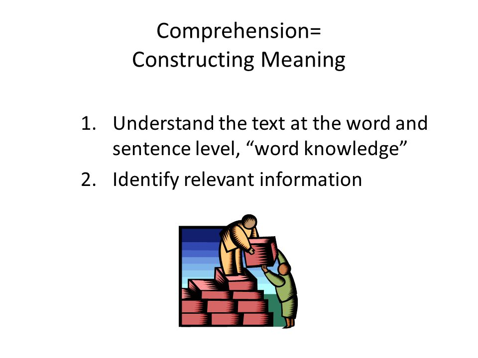 Comprehension= Constructing Meaning 1.Understand the text at the word and sentence level, word knowledge 2.Identify relevant information