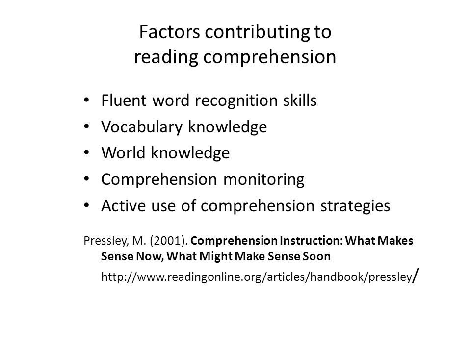Factors contributing to reading comprehension Fluent word recognition skills Vocabulary knowledge World knowledge Comprehension monitoring Active use of comprehension strategies Pressley, M.