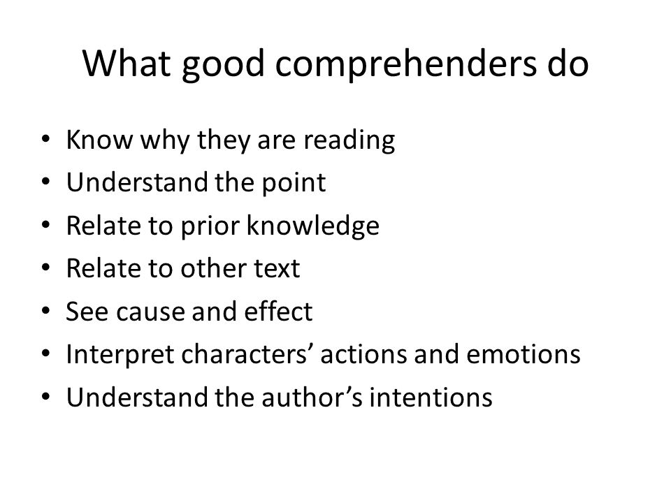 What good comprehenders do Know why they are reading Understand the point Relate to prior knowledge Relate to other text See cause and effect Interpret characters' actions and emotions Understand the author's intentions