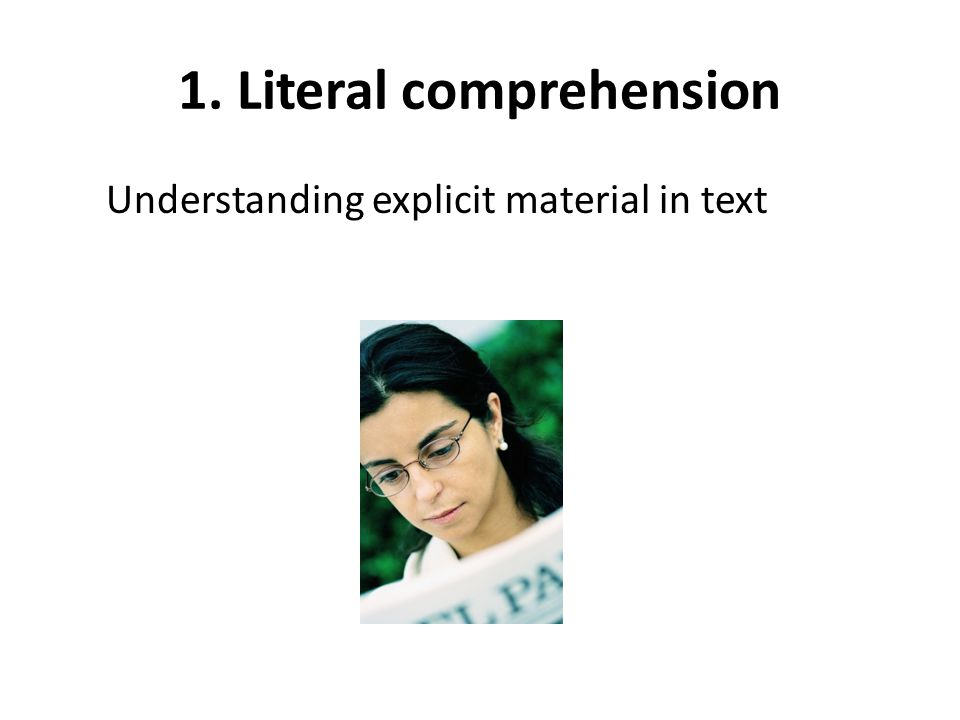 1. Literal comprehension Understanding explicit material in text