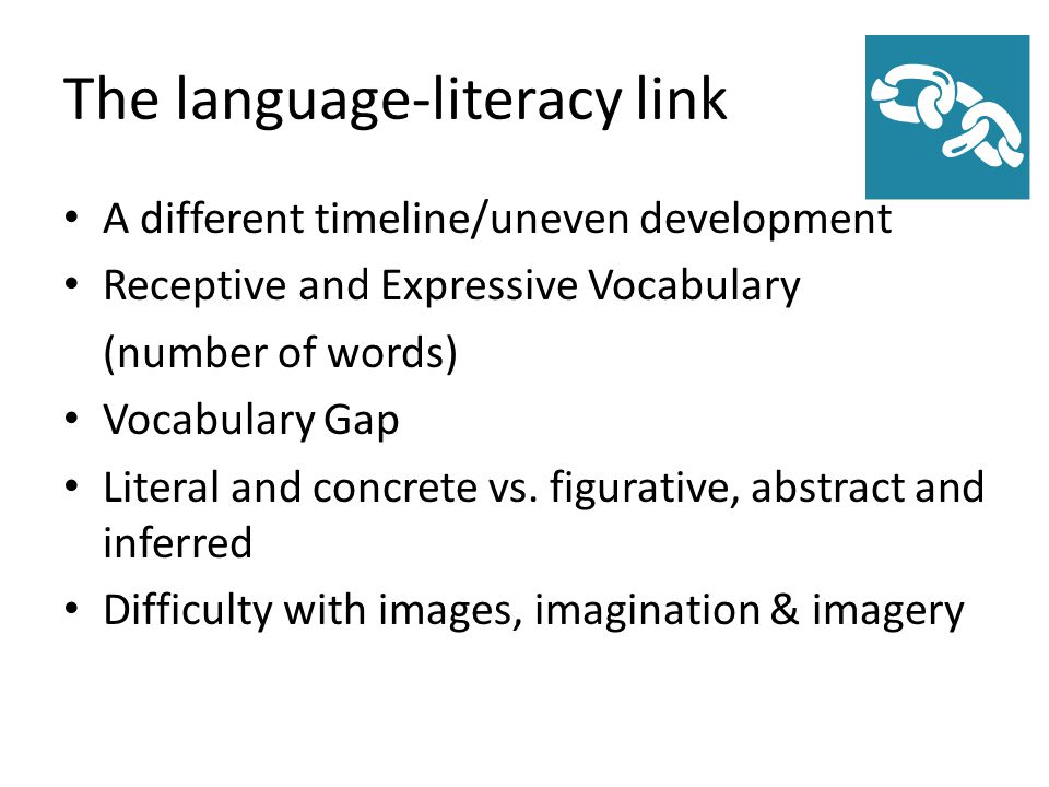 The language-literacy link A different timeline/uneven development Receptive and Expressive Vocabulary (number of words) Vocabulary Gap Literal and concrete vs.