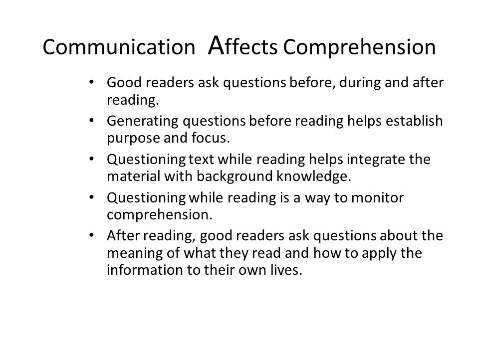 Communication A ffects Comprehension Good readers ask questions before, during and after reading.