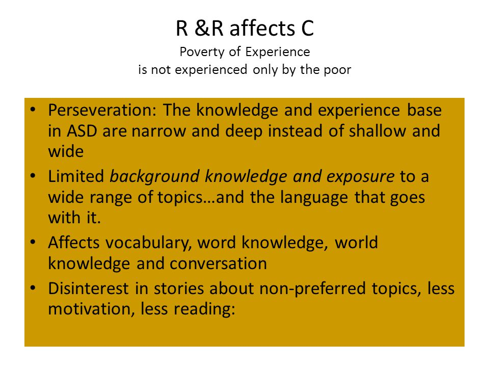 R &R affects C Poverty of Experience is not experienced only by the poor Perseveration: The knowledge and experience base in ASD are narrow and deep instead of shallow and wide Limited background knowledge and exposure to a wide range of topics…and the language that goes with it.