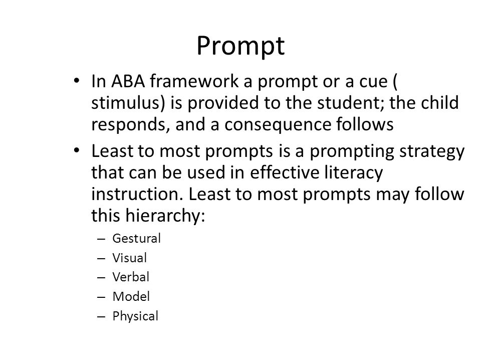 Prompt In ABA framework a prompt or a cue ( stimulus) is provided to the student; the child responds, and a consequence follows Least to most prompts is a prompting strategy that can be used in effective literacy instruction.