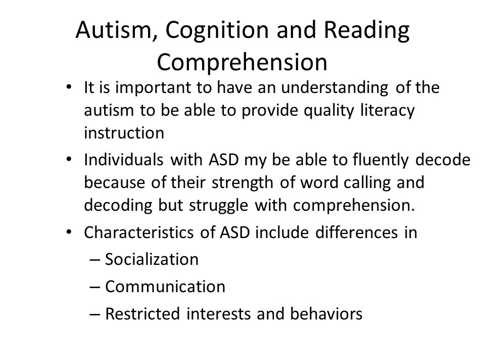 Autism, Cognition and Reading Comprehension It is important to have an understanding of the autism to be able to provide quality literacy instruction Individuals with ASD my be able to fluently decode because of their strength of word calling and decoding but struggle with comprehension.