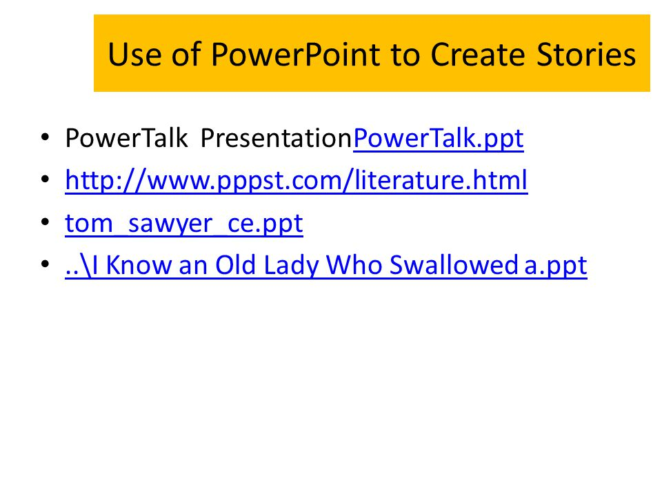 Use of PowerPoint to Create Stories PowerTalk PresentationPowerTalk.pptPowerTalk.ppt http://www.pppst.com/literature.html tom_sawyer_ce.ppt..\I Know an Old Lady Who Swallowed a.ppt