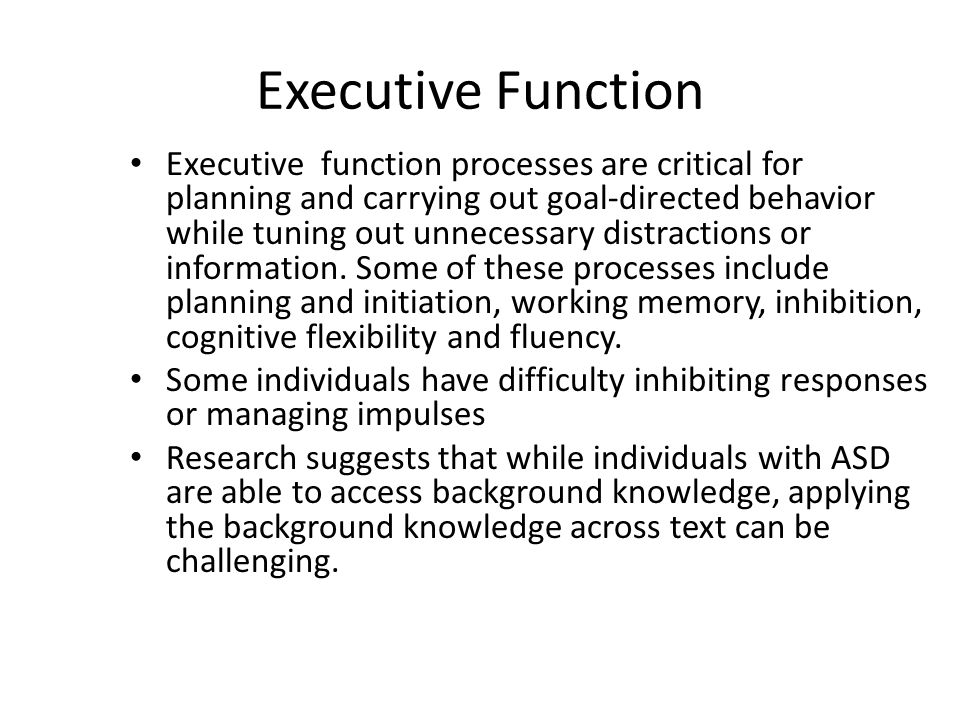 Executive Function Executive function processes are critical for planning and carrying out goal-directed behavior while tuning out unnecessary distractions or information.