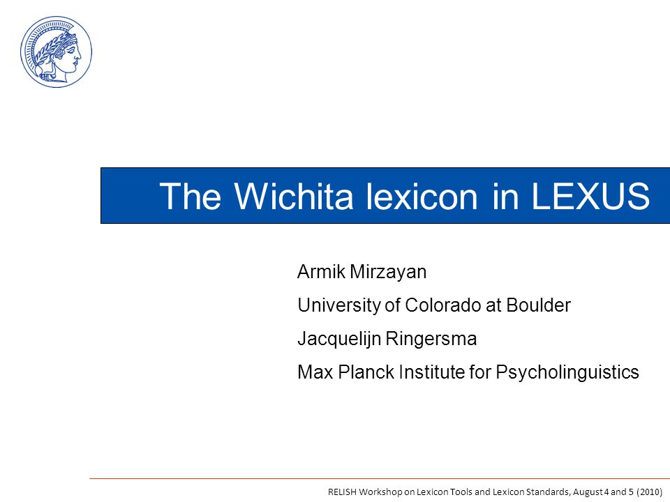 The Wichita lexicon in LEXUS Armik Mirzayan University of Colorado at Boulder Jacquelijn Ringersma Max Planck Institute for Psycholinguistics RELISH Workshop on Lexicon Tools and Lexicon Standards, August 4 and 5 (2010)