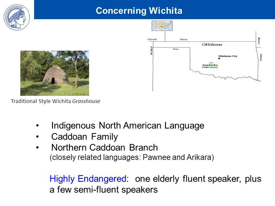 Concerning Wichita Indigenous North American Language Caddoan Family Northern Caddoan Branch (closely related languages: Pawnee and Arikara) Highly Endangered: one elderly fluent speaker, plus a few semi-fluent speakers Traditional Style Wichita Grasshouse