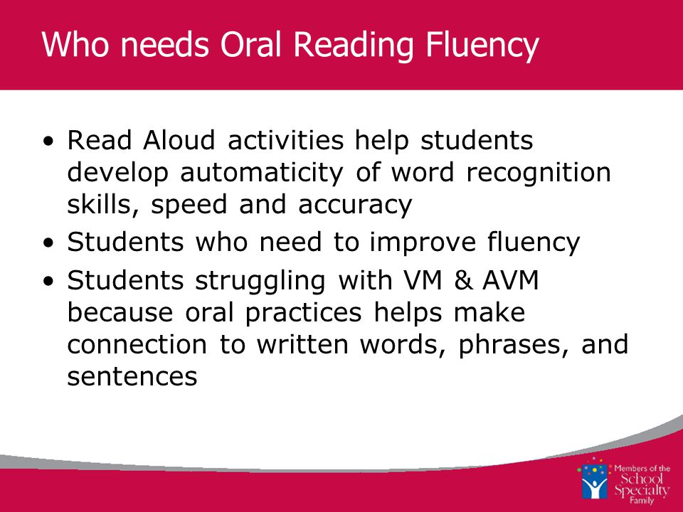 Who needs Oral Reading Fluency Read Aloud activities help students develop automaticity of word recognition skills, speed and accuracy Students who need to improve fluency Students struggling with VM & AVM because oral practices helps make connection to written words, phrases, and sentences
