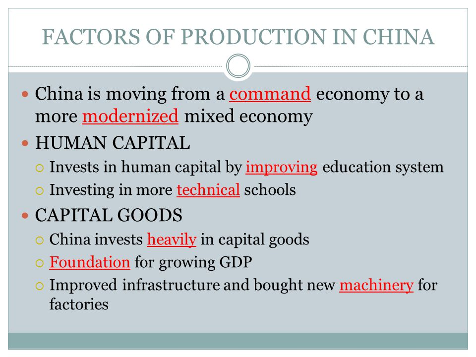 FACTORS OF PRODUCTION IN CHINA NATURAL RESOURCES  Coal, iron ore, petroleum, and natural gas ENTREPRENEURSHIP  Chinese government has only allowed individual businesses since 1970