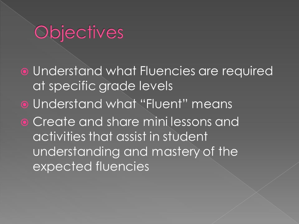 " Understand what Fluencies are required at specific grade levels  Understand what ""Fluent"" means  Create and share mini lessons and activities that"