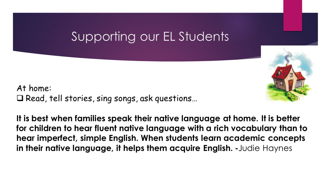 Supporting our EL Students At home:  Read, tell stories, sing songs, ask questions… It is best when families speak their native language at home.