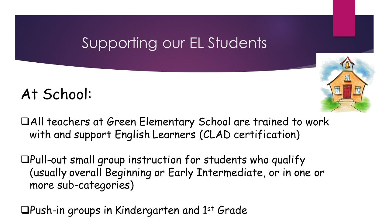 Supporting our EL Students At School:  All teachers at Green Elementary School are trained to work with and support English Learners (CLAD certification)  Pull-out small group instruction for students who qualify (usually overall Beginning or Early Intermediate, or in one or more sub-categories)  Push-in groups in Kindergarten and 1 st Grade