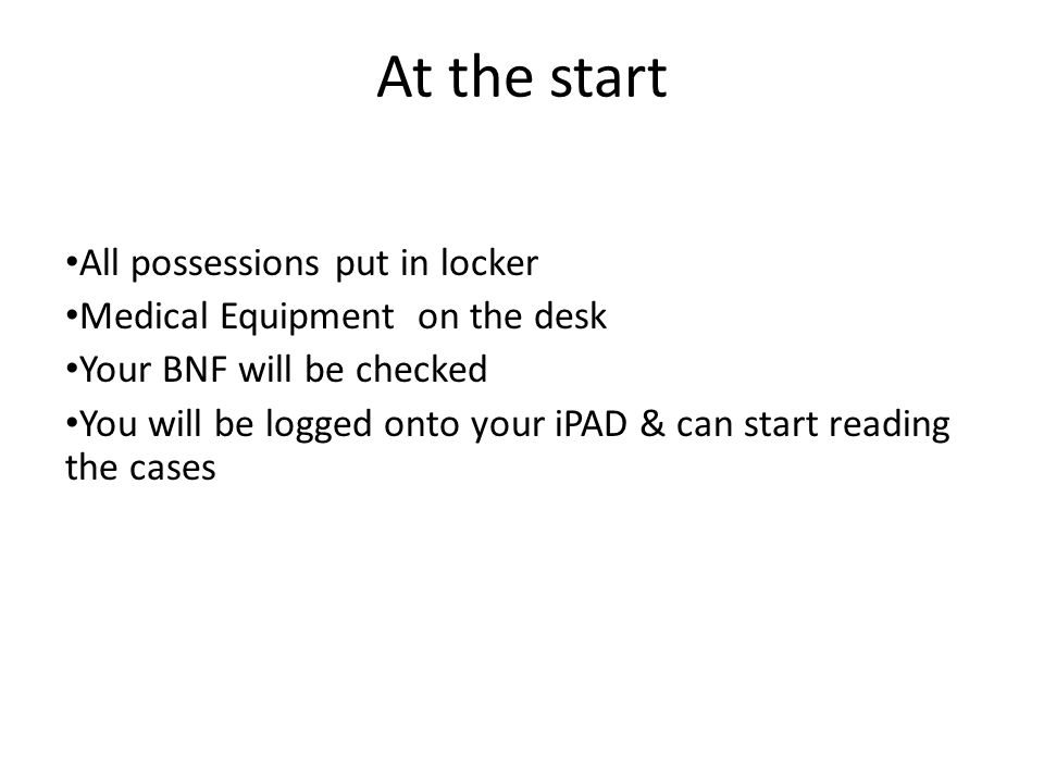 At the start All possessions put in locker Medical Equipment on the desk Your BNF will be checked You will be logged onto your iPAD & can start readin