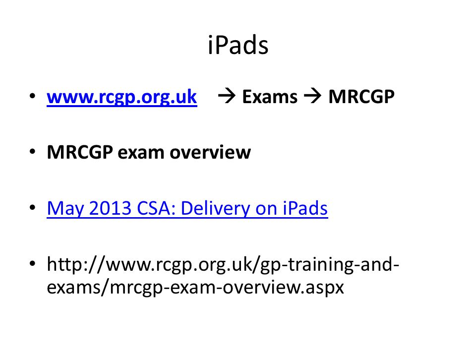 www.rcgp.org.uk  Exams  MRCGP www.rcgp.org.uk MRCGP exam overview May 2013 CSA: Delivery on iPads http://www.rcgp.org.uk/gp-training-and- exams/mrcg