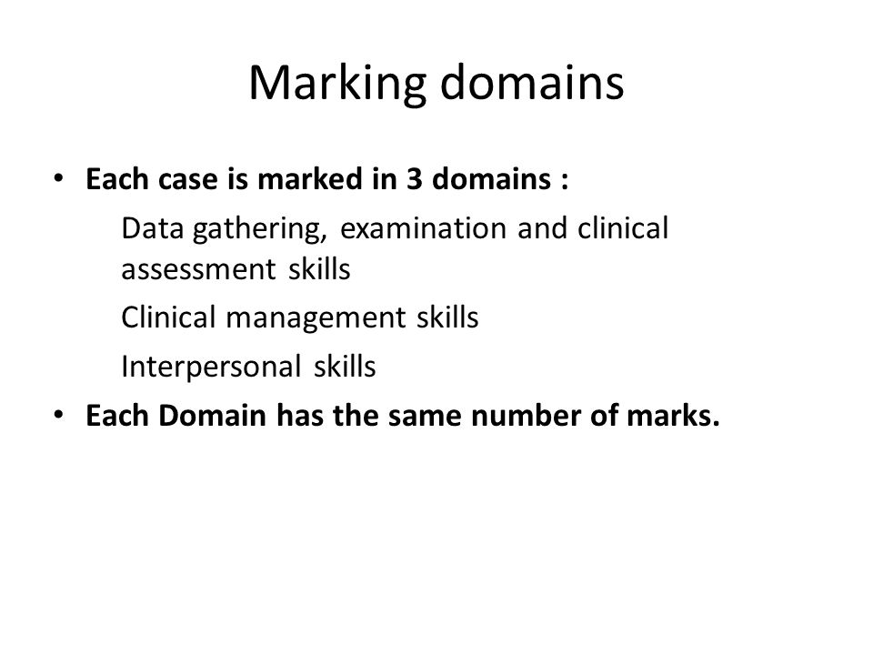 Marking domains Each case is marked in 3 domains : Data gathering, examination and clinical assessment skills Clinical management skills Interpersonal skills Each Domain has the same number of marks.