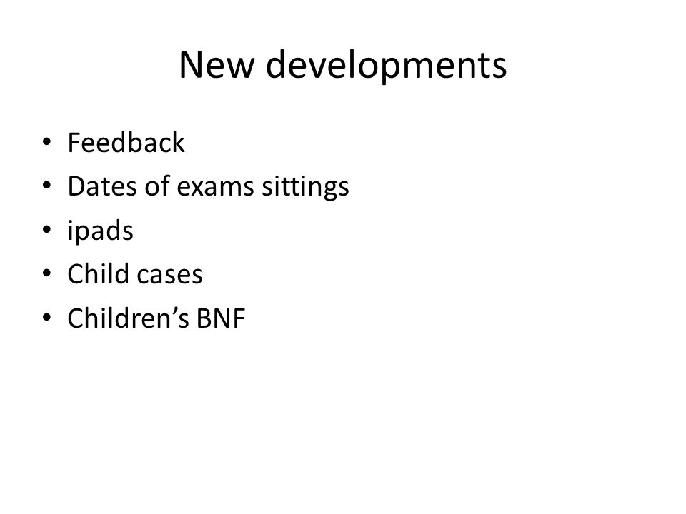 New developments Feedback Dates of exams sittings ipads Child cases Children's BNF