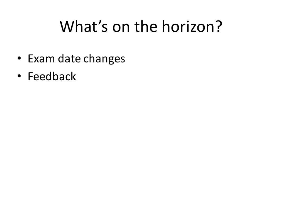 What's on the horizon? Exam date changes Feedback