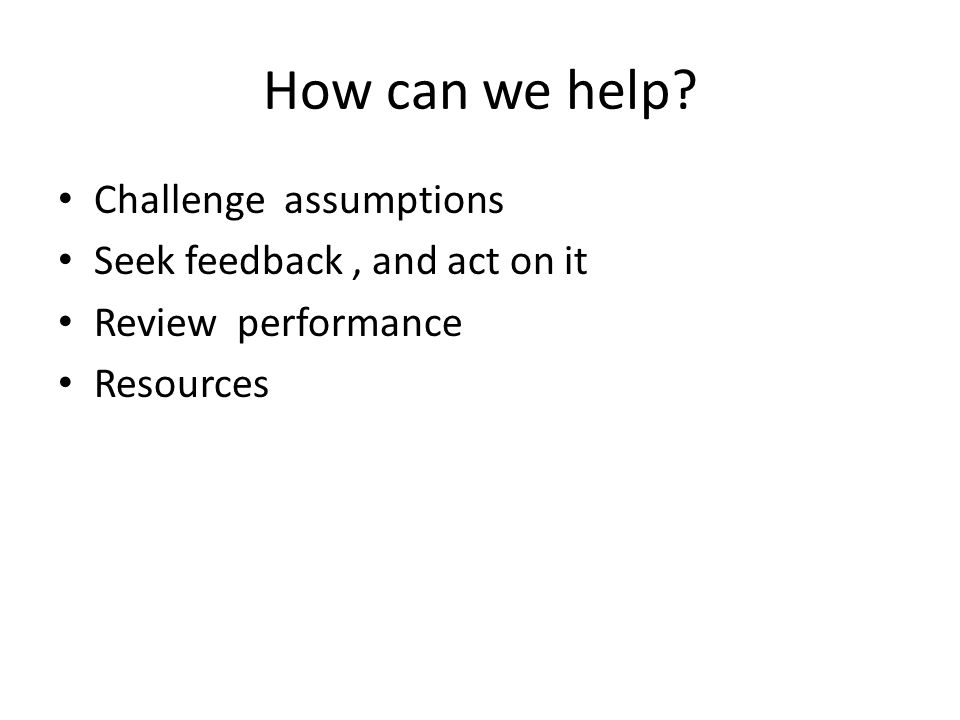 How can we help Challenge assumptions Seek feedback, and act on it Review performance Resources
