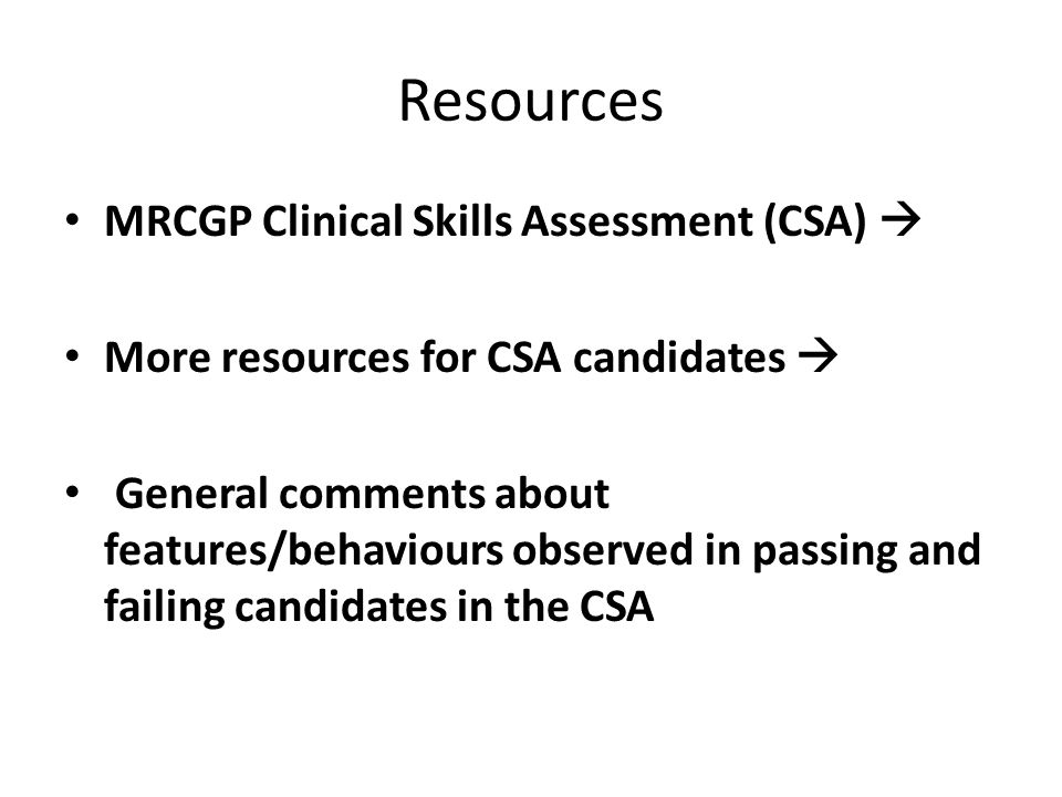 Resources MRCGP Clinical Skills Assessment (CSA)  More resources for CSA candidates  General comments about features/behaviours observed in passing