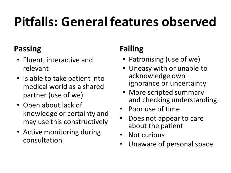Pitfalls: General features observed Passing Fluent, interactive and relevant Is able to take patient into medical world as a shared partner (use of we) Open about lack of knowledge or certainty and may use this constructively Active monitoring during consultation Failing Patronising (use of we) Uneasy with or unable to acknowledge own ignorance or uncertainty More scripted summary and checking understanding Poor use of time Does not appear to care about the patient Not curious Unaware of personal space
