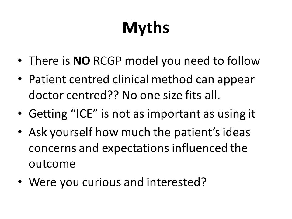"Myths There is NO RCGP model you need to follow Patient centred clinical method can appear doctor centred?? No one size fits all. Getting ""ICE"" is not"