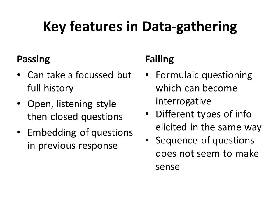 Key features in Data-gathering Passing Can take a focussed but full history Open, listening style then closed questions Embedding of questions in previous response Failing Formulaic questioning which can become interrogative Different types of info elicited in the same way Sequence of questions does not seem to make sense