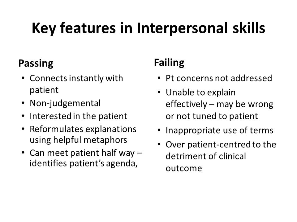 Key features in Interpersonal skills Passing Connects instantly with patient Non-judgemental Interested in the patient Reformulates explanations using helpful metaphors Can meet patient half way – identifies patient's agenda, Failing Pt concerns not addressed Unable to explain effectively – may be wrong or not tuned to patient Inappropriate use of terms Over patient-centred to the detriment of clinical outcome