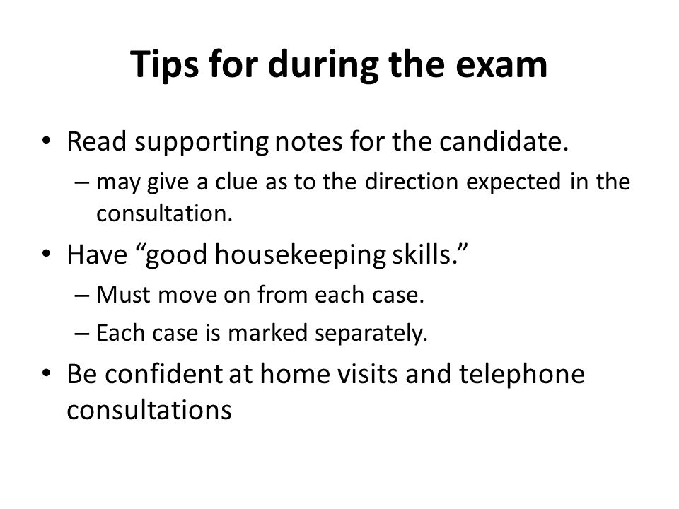 "Tips for during the exam Read supporting notes for the candidate. – may give a clue as to the direction expected in the consultation. Have ""good house"