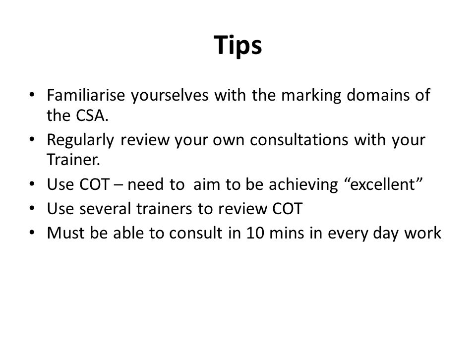 Tips Familiarise yourselves with the marking domains of the CSA. Regularly review your own consultations with your Trainer. Use COT – need to aim to b