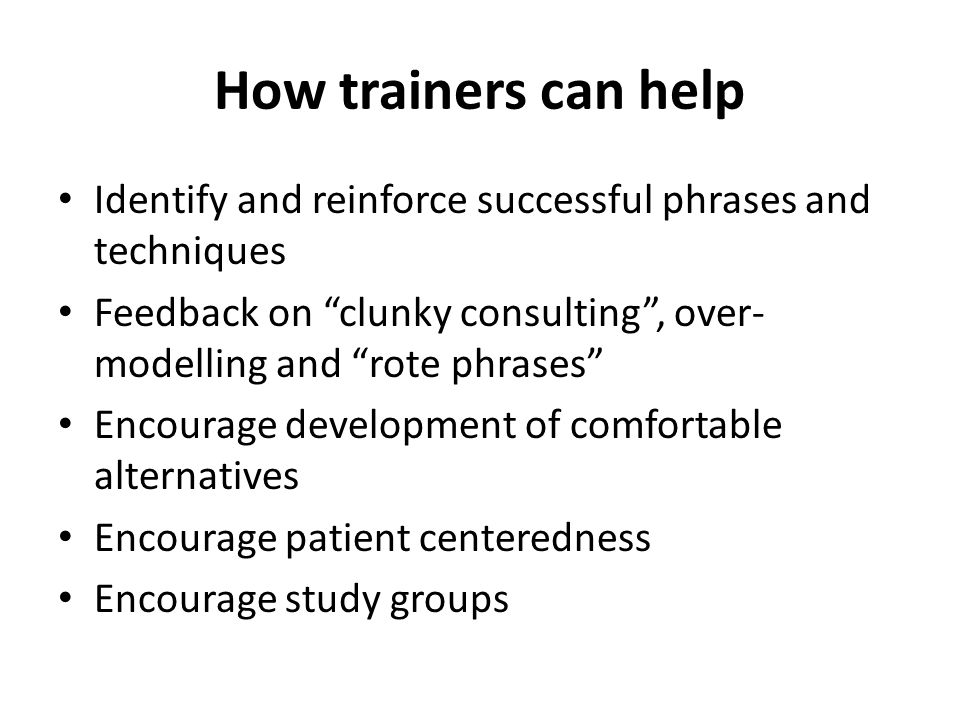 "How trainers can help Identify and reinforce successful phrases and techniques Feedback on ""clunky consulting"", over- modelling and ""rote phrases"" Enc"