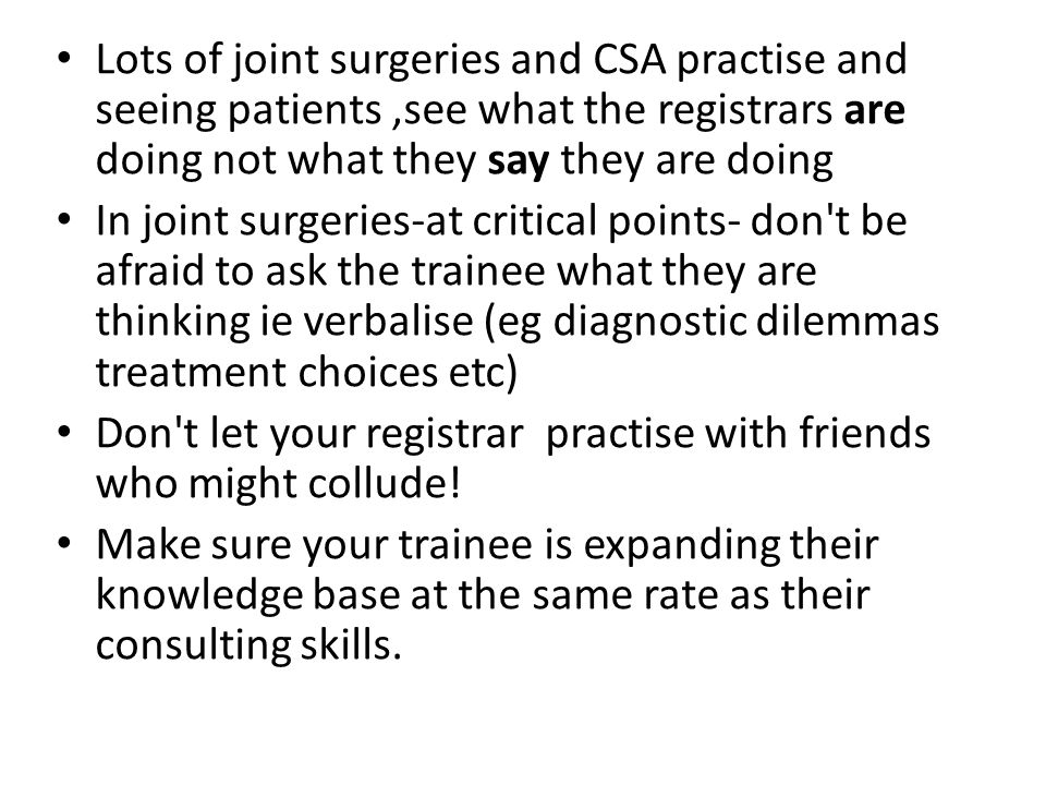Lots of joint surgeries and CSA practise and seeing patients,see what the registrars are doing not what they say they are doing In joint surgeries-at critical points- don t be afraid to ask the trainee what they are thinking ie verbalise (eg diagnostic dilemmas treatment choices etc) Don t let your registrar practise with friends who might collude.