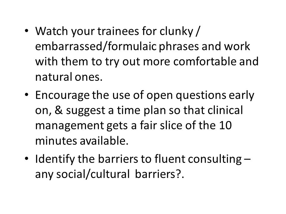 Watch your trainees for clunky / embarrassed/formulaic phrases and work with them to try out more comfortable and natural ones. Encourage the use of o