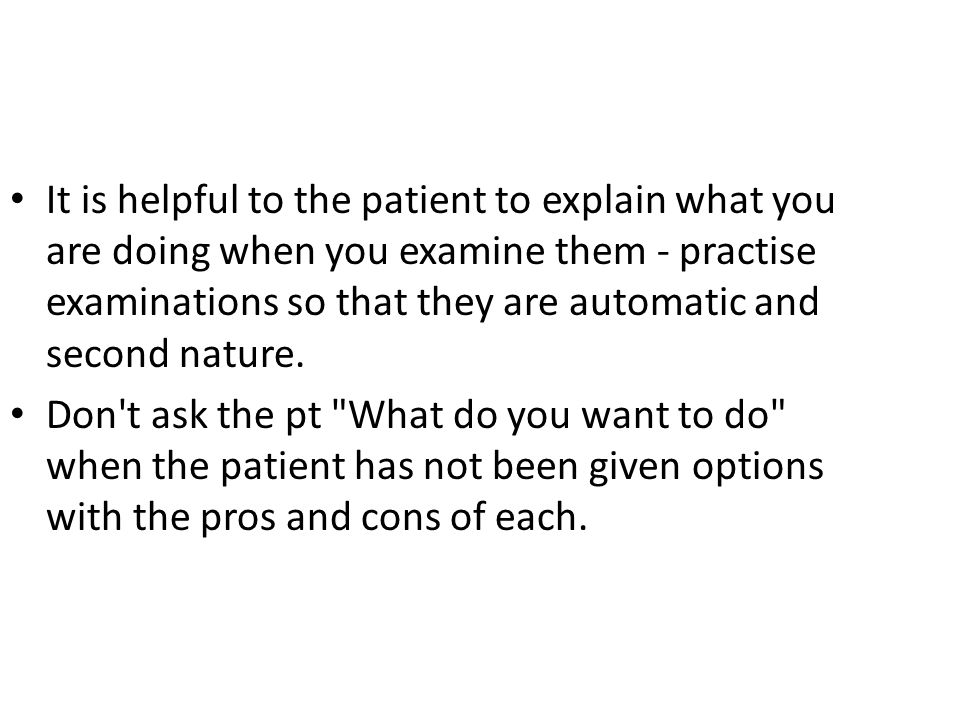 It is helpful to the patient to explain what you are doing when you examine them - practise examinations so that they are automatic and second nature.