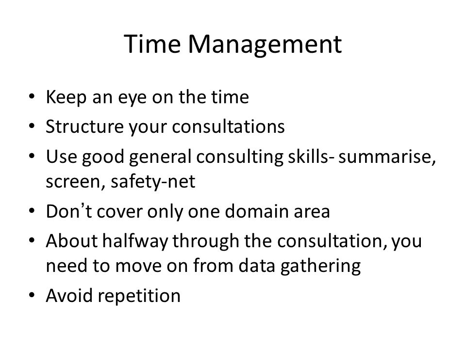 Time Management Keep an eye on the time Structure your consultations Use good general consulting skills- summarise, screen, safety-net Don't cover onl