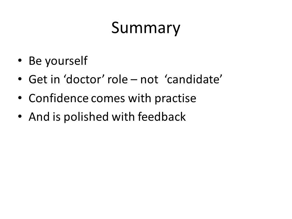 Summary Be yourself Get in 'doctor' role – not 'candidate' Confidence comes with practise And is polished with feedback
