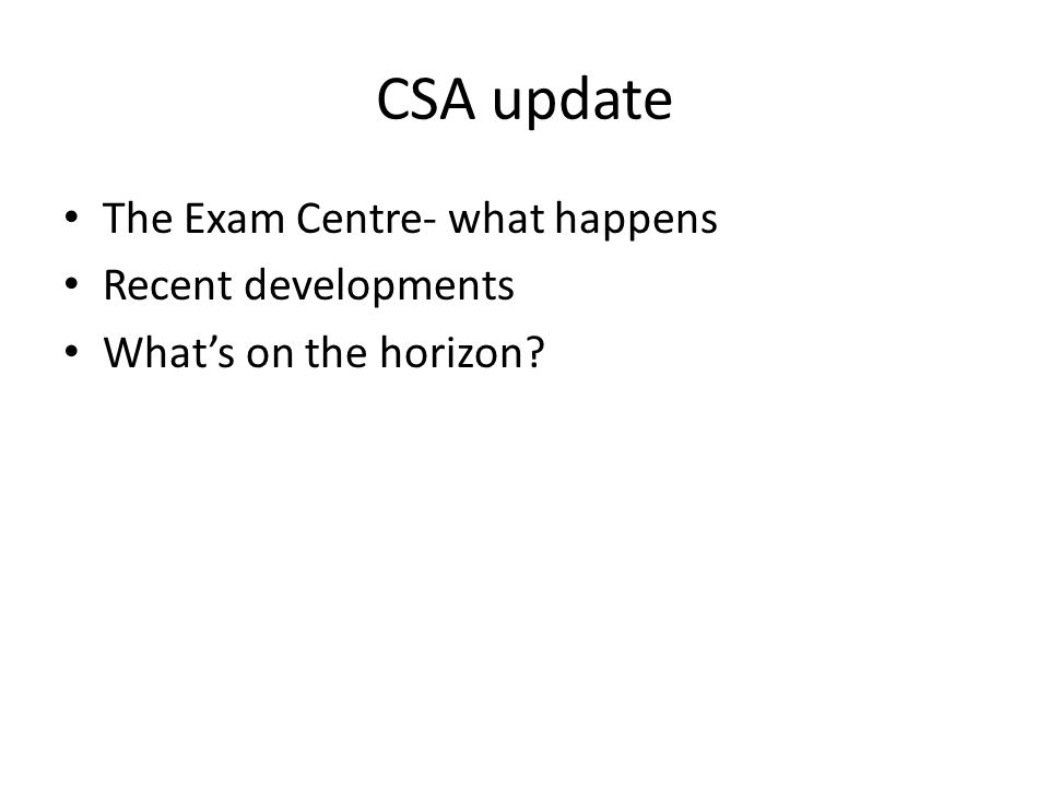 CSA update The Exam Centre- what happens Recent developments What's on the horizon