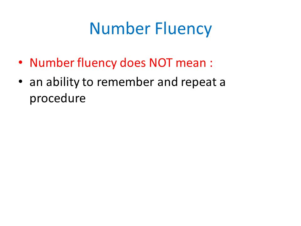 Number Fluency Number fluency does NOT mean : an ability to remember and repeat a procedure