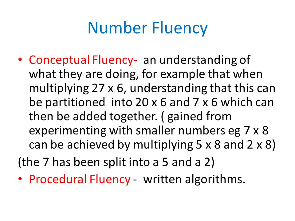 Number Fluency Conceptual Fluency- an understanding of what they are doing, for example that when multiplying 27 x 6, understanding that this can be partitioned into 20 x 6 and 7 x 6 which can then be added together.